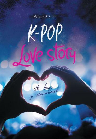 K-Pop. Love Story. На виду у миллионов книга