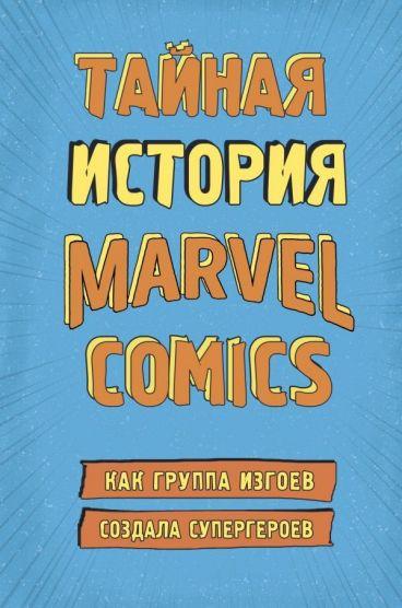 Тайная история Marvel Comics. Как группа изгоев создала супергероев книга