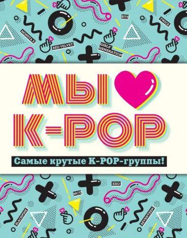 Мы любим K-POP: Самые крутые K-POP-группы! Неофициальный фанбук артбук