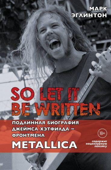 So let it be written: подлинная биография фронтмена Metallica Джеймса Хэтфилда книга