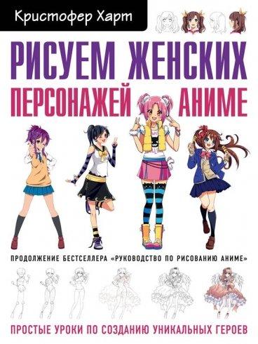 Рисуем женских персонажей аниме. Простые уроки по созданию уникальных героев. книга